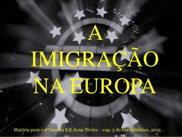 A IMIGRAÇÃO NA EUROPA Matéria para o 9º ano da E.E Ayna Tôrres - cap. 3 do livro didático, 2013.