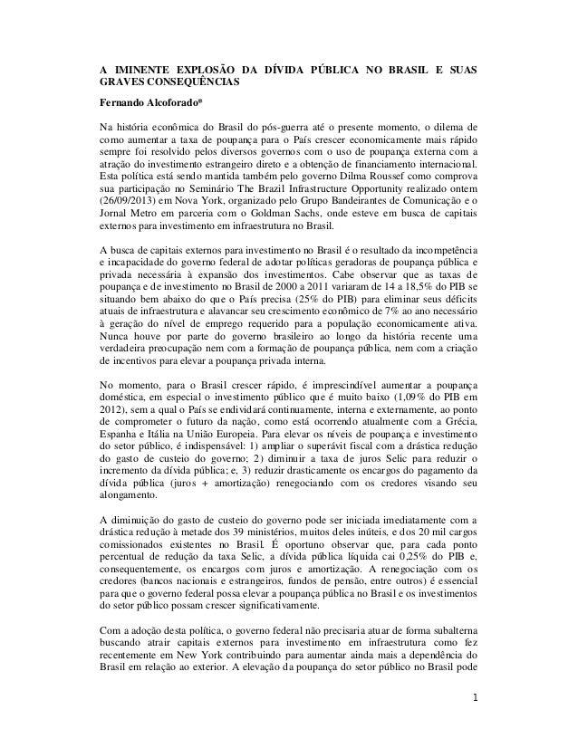1 A IMINENTE EXPLOSÃO DA DÍVIDA PÚBLICA NO BRASIL E SUAS GRAVES CONSEQUÊNCIAS Fernando Alcoforado* Na história econômica d...