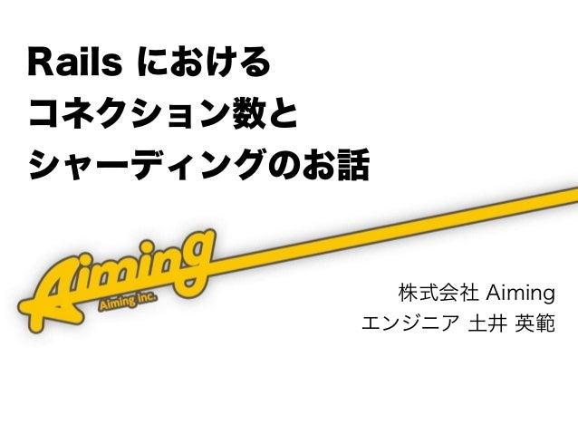 Rails における コネクション数と シャーディングのお話 株式会社 Aiming エンジニア 土井 英範