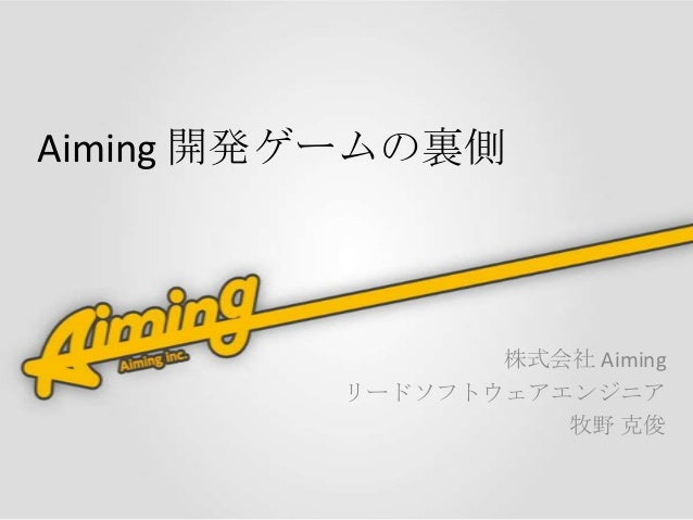 Aiming 開発ゲームの裏側  株式会社 Aiming リードソフトウェアエンジニア 牧野 克俊
