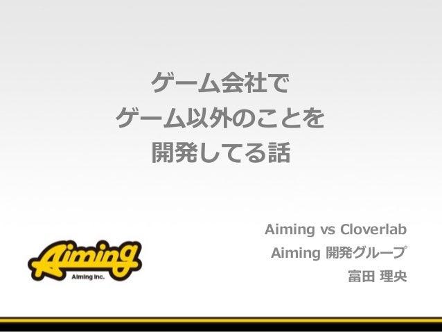 ゲーム会社で ゲーム以外のことを 開発してる話 Aiming vs Cloverlab Aiming 開発グループ 富⽥ 理央