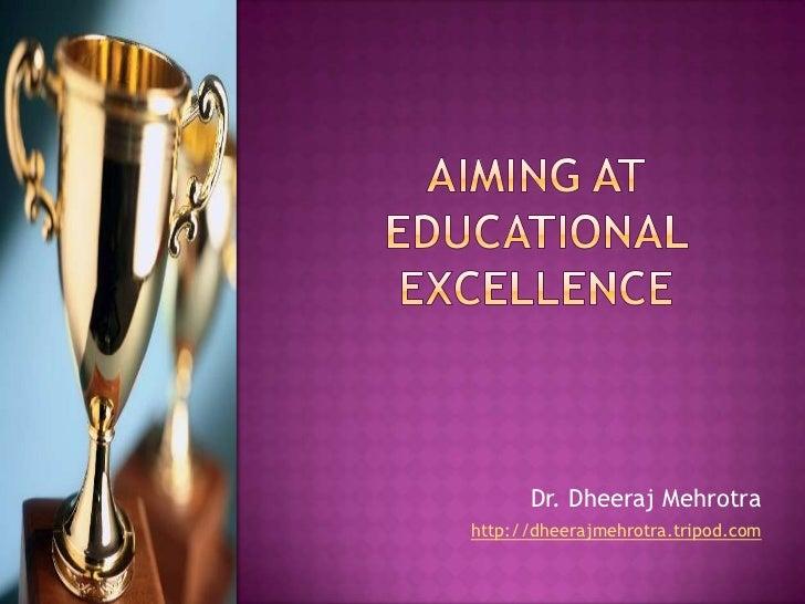 Aiming at Educational Excellence<br />Dr. DheerajMehrotra<br />http://dheerajmehrotra.tripod.com<br />