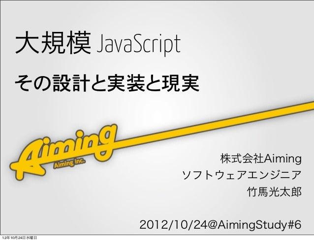 大規模 JavaScript    その設計と実装と現実                         株式会社Aiming                     ソフトウェアエンジニア                           ...