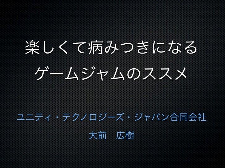 楽しくて病みつきになる ゲームジャムのススメユニティ・テクノロジーズ・ジャパン合同会社       大前広樹