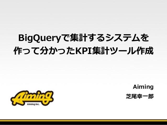 BigQueryで集計するシステムを 作って分かったKPI集計ツール作成 Aiming   芝尾幸⼀一郎郎