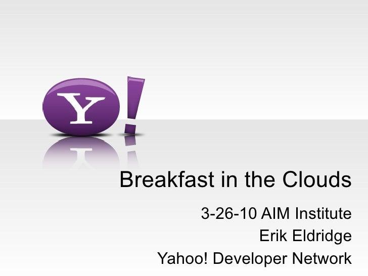 Breakfast in the Clouds 3-26-10 AIM Institute Erik Eldridge Yahoo! Developer Network