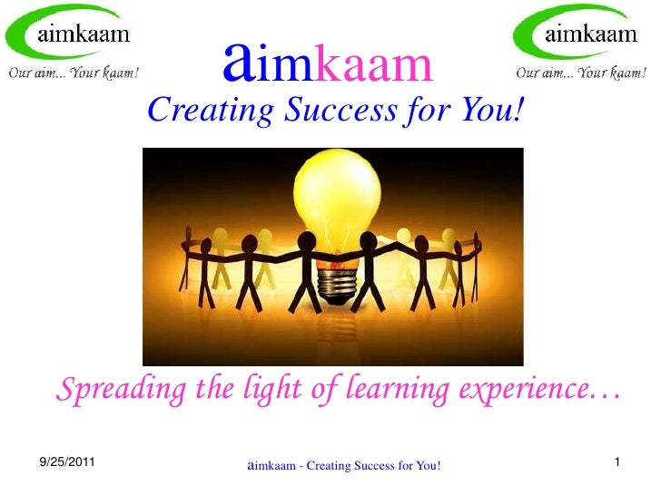 8/3/2011<br />1<br />aimkaam<br />Creating Success for You!<br />Spreading the light of learning experience…<br />aimkaam ...