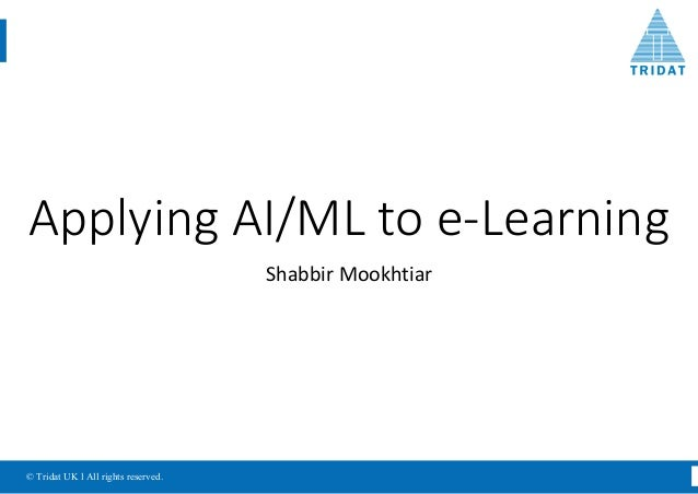 © Tridat UK l All rights reserved. Applying	AI/ML	to	e-Learning Shabbir	Mookhtiar