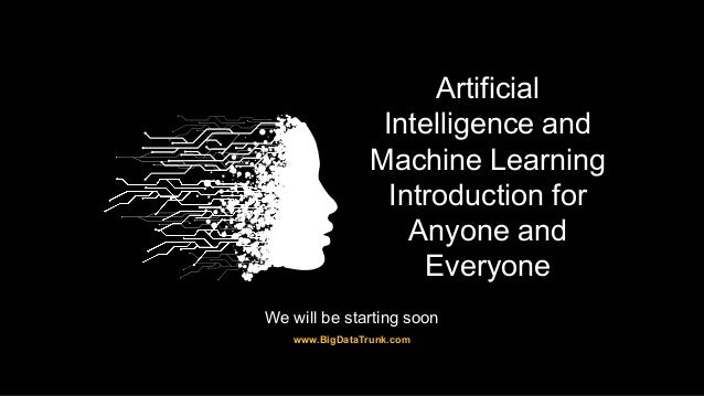 Artificial Intelligence and Machine Learning Introduction for Anyone and Everyone www.BigDataTrunk.com We will be starting...