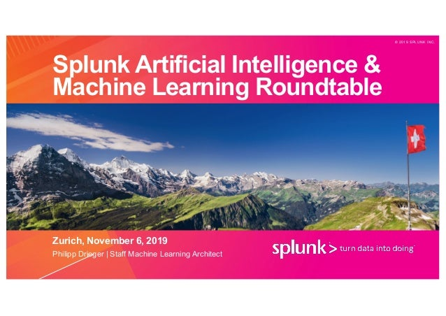 © 2 0 1 9 S P L U N K I N C . Splunk Artificial Intelligence & Machine Learning Roundtable Zurich, November 6, 2019 Philip...