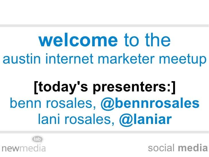 social  media welcome  to the austin internet marketer meetup [today's presenters:] benn rosales,  @bennrosales lani rosal...