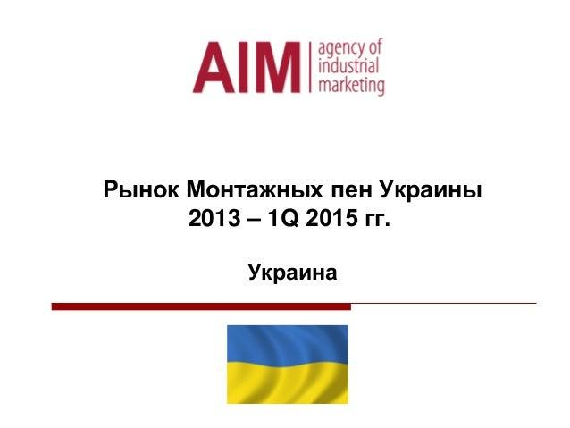 Рынок Монтажных пен Украины 2013 – 1Q 2015 гг. Украина