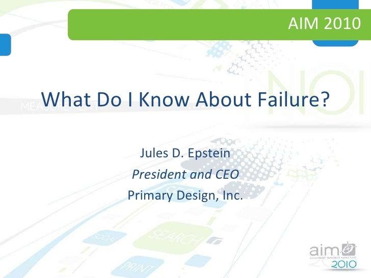 AIM 2010 <ul><li>What Do I Know About Failure? </li></ul><ul><li>Jules D. Epstein </li></ul><ul><li>President and CEO </li...