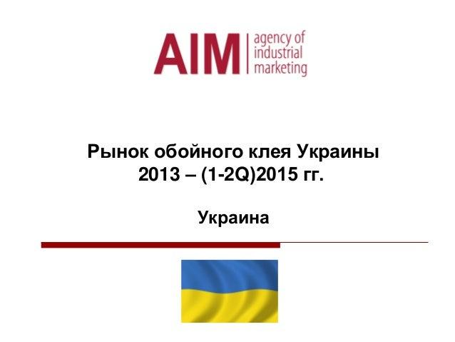 Рынок обойного клея Украины 2013 – (1-2Q)2015 гг. Украина