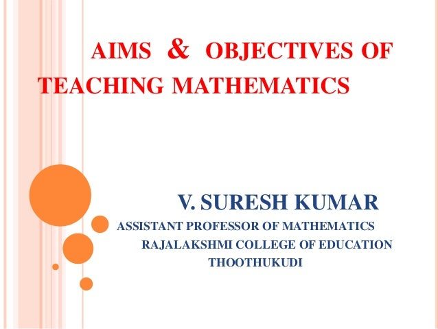 AIMS & OBJECTIVES OF TEACHING MATHEMATICS V. SURESH KUMAR ASSISTANT PROFESSOR OF MATHEMATICS RAJALAKSHMI COLLEGE OF EDUCAT...