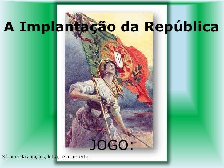 A Implantação da República<br />JOGO:<br />Só uma das opções, letra,  é a correcta. <br />