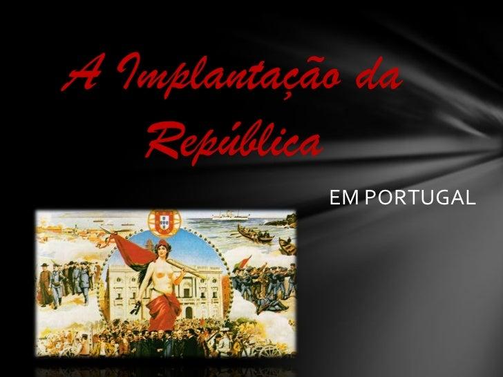 A Implantação da República<br />EM PORTUGAL<br />