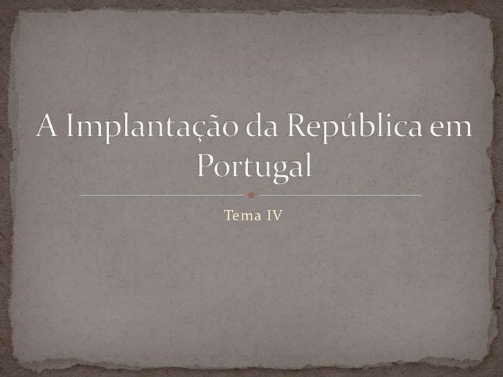 Tema IV<br />A Implantação da República em Portugal<br />