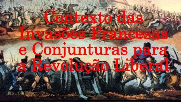 Contexto das    Invasões Francesas    e Conjunturas para    a Revolução LiberalHISTÓRIA A