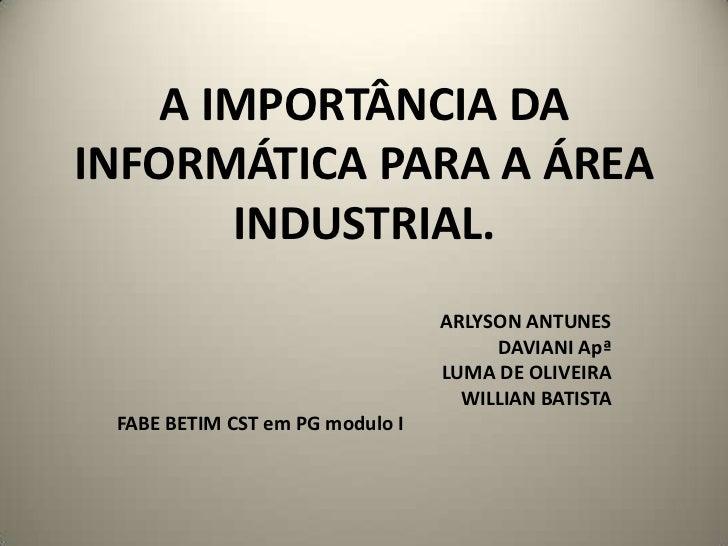 A IMPORTÂNCIA DA INFORMÁTICA PARA A ÁREA INDUSTRIAL.<br />ARLYSON ANTUNES<br />DAVIANI Apª<br />LUMA DE OLIVEIRA<br />WILL...