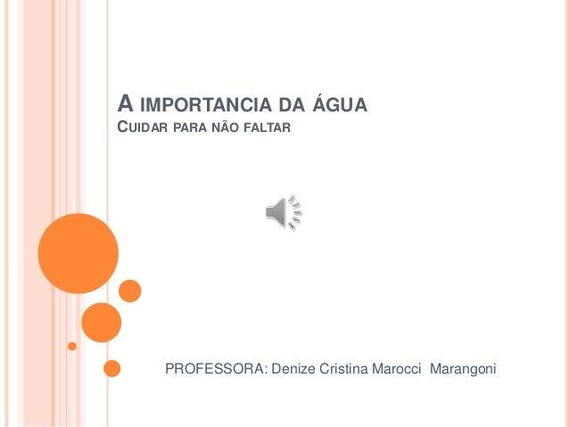 A IMPORTANCIA DA ÁGUA  CUIDAR PARA NÃO FALTAR  PROFESSORA: Denize Cristina Marocci Marangoni