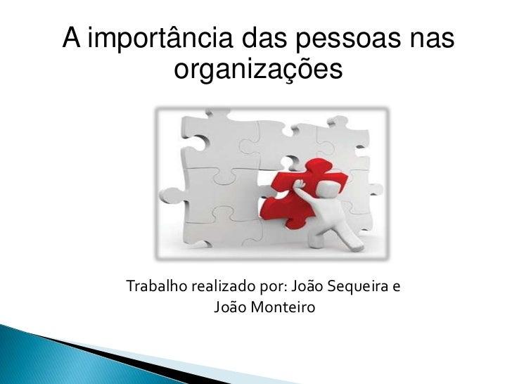 A importância das pessoas nas         organizações    Trabalho realizado por: João Sequeira e                João Monteiro