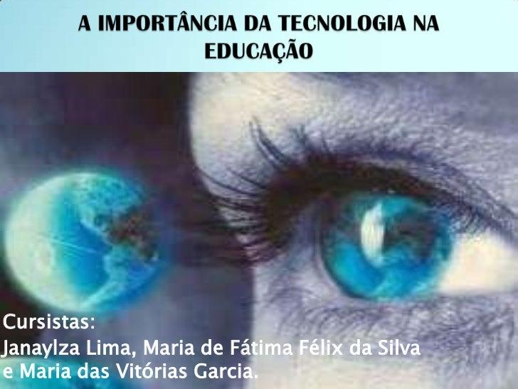 A IMPORTÂNCIA DA TECNOLOGIA NA EDUCAÇÃO<br />Cursistas: <br />Janaylza Lima, Maria de Fátima Félix da Silva e Maria das Vi...