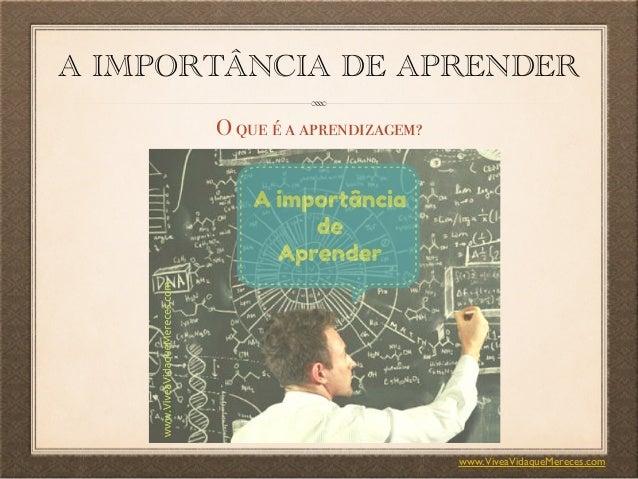A IMPORTÂNCIA DE APRENDER O que é a aprendizagem? www.ViveaVidaqueMereces.com