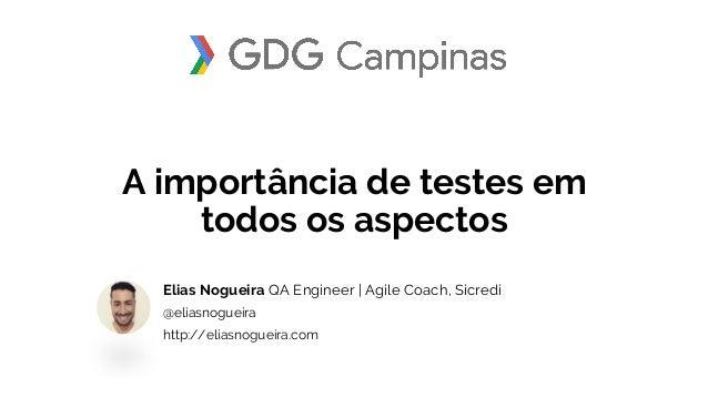 A importância de testes em todos os aspectos Elias Nogueira QA Engineer | Agile Coach, Sicredi @eliasnogueira http://elias...