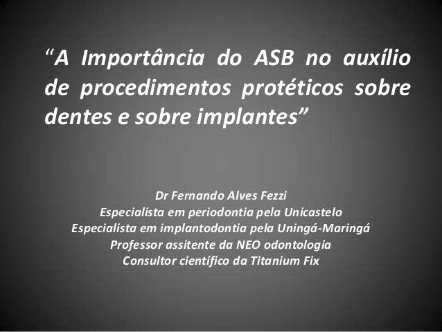"""""""A Importância do ASB no auxíliode procedimentos protéticos sobredentes e sobre implantes""""Dr Fernando Alves FezziEspeciali..."""