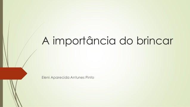 A importância do brincar  Eleni Aparecida Antunes Pinto