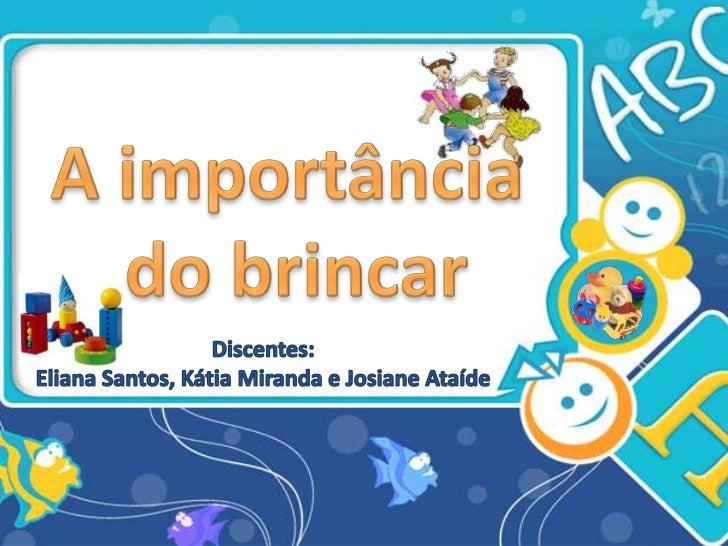 A importância<br /> do brincar<br />Discentes:<br />Eliana Santos, Kátia Miranda e Josiane Ataíde<br />