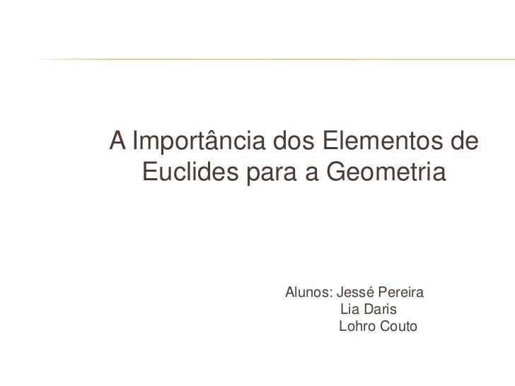 A Importância dos Elementos de   Euclides para a Geometria              Alunos: Jessé Pereira                       Lia Da...