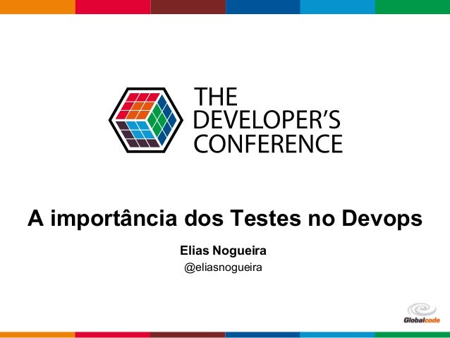 Globalcode  –  Open4education A importância dos Testes no Devops Elias Nogueira @eliasnogueira