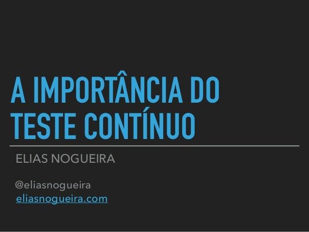 A IMPORTÂNCIA DO TESTE CONTÍNUO ELIAS NOGUEIRA @eliasnogueira eliasnogueira.com