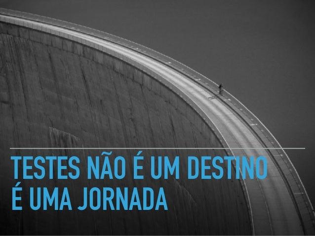 TESTES NÃO É UM DESTINO É UMA JORNADA