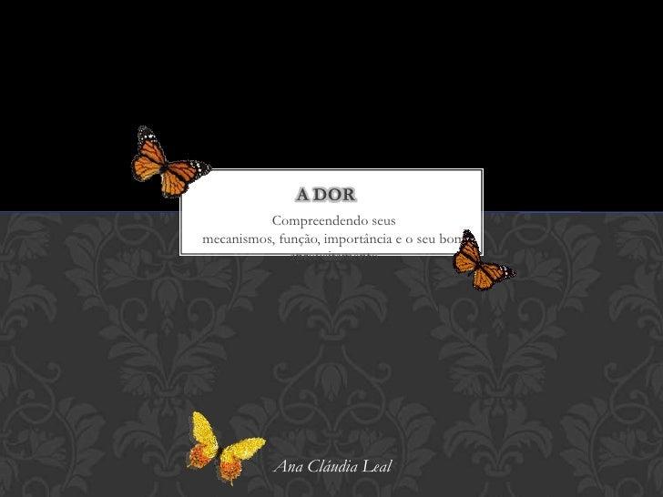 A dor<br />Compreendendo seus mecanismos, função, importância e o seu bom aproveitamento<br />            Ana Cláudia Leal...
