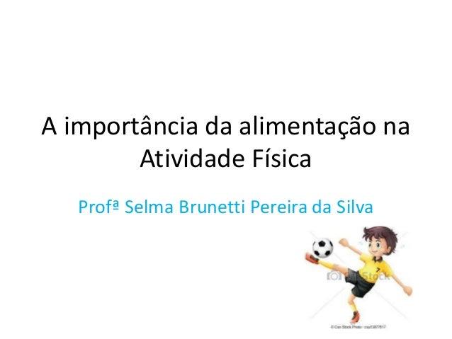 A importância da alimentação na  Atividade Física  Profª Selma Brunetti Pereira da Silva