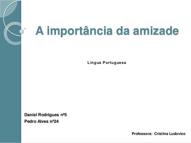 A importância da amizadeDaniel Rodrigues nº5Pedro Alves nº24Língua PortuguesaProfessora: Cristina Ludovico