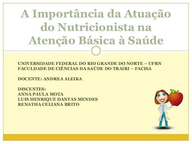 A Importância da Atuação do Nutricionista na Atenção Básica à Saúde UNIVERSIDADE FEDERAL DO RIO GRANDE DO NORTE – UFRN FAC...