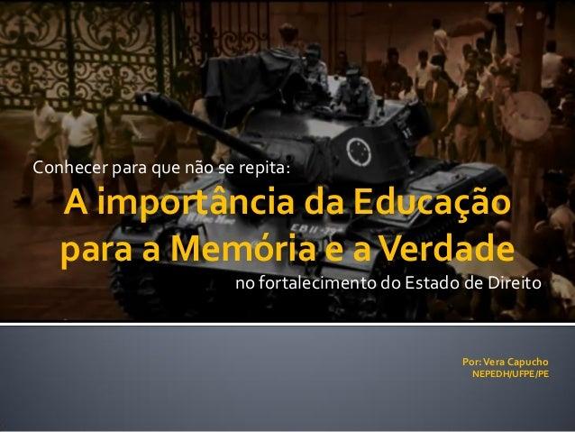 Por:Vera Capucho NEPEDH/UFPE/PE Conhecer para que não se repita: A importância da Educação para a Memória e aVerdade no fo...