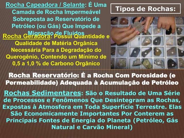 Tipos de Rochas: Rocha Capeadora / Selante: É Uma Camada de Rocha Impermeável Sobreposta ao Reservatório de Petróleo (ou G...