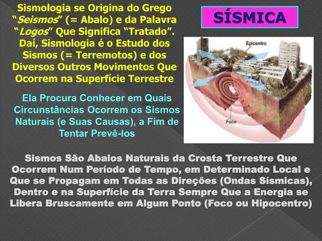 "SÍSMICA Sismologia se Origina do Grego ""Seismos"" (= Abalo) e da Palavra ""Logos"" Que Significa ""Tratado"". Daí, Sismologia é..."