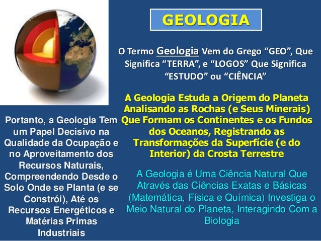 """O Termo Geologia Vem do Grego """"GEO"""", Que Significa """"TERRA"""", e """"LOGOS"""" Que Significa """"ESTUDO"""" ou """"CIÊNCIA"""" A Geologia Estud..."""