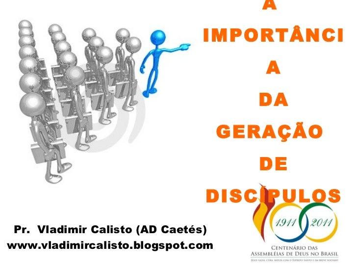A  IMPORTÂNCIA DA GERAÇÃO  DE DISCÍPULOS Pr.  Vladimir Calisto (AD Caetés) www.vladimircalisto.blogspot.com