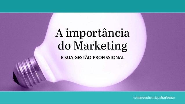 A importância do Marketing E SUA GESTÃO PROFISSIONAL