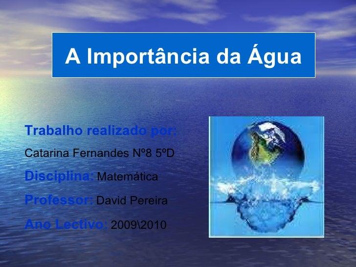 A Importância da Água Trabalho realizado por:   Catarina Fernandes Nº8 5ºD Disciplina:   Matemática Professor:   David Per...