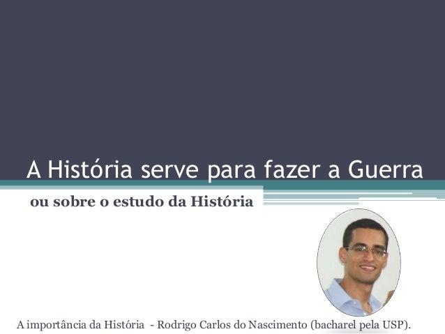 A História serve para fazer a Guerra ou sobre o estudo da História A importância da História - Rodrigo Carlos do Nasciment...