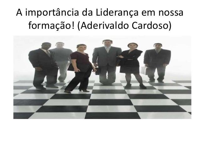 A importância da Liderança em nossa formação! (Aderivaldo Cardoso) Aderivaldo Cardoso - Assessor Parlamentar