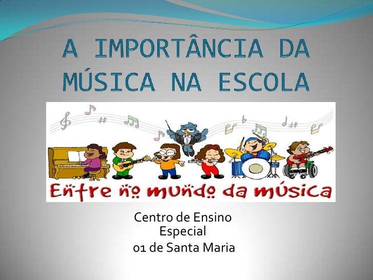 A IMPORTÂNCIA DA MÚSICA NA ESCOLA<br />Centro de Ensino Especial<br /> 01 de Santa Maria<br />